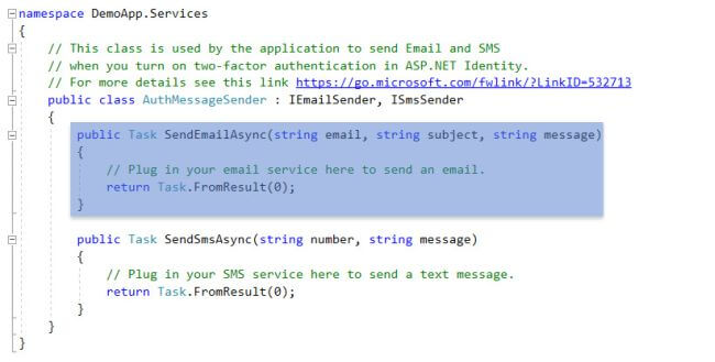 —namespace DemoApp. Services // This class is used by the application to send Email and SMS // when you turn on two-factor authentication in ASP . NET Identity . // For more details see this link https://go.microsoft.com/fw1ink/?LinkID=532713 public class AuthMessageSender . IEmai1Sender, ISmsSender ublic Task SendEmai1Async string email, string subject, // Plug in your email service here to send an email. return Task. ; SendSmsAsync(string number, string message) public Task string message // Plug in your SMS service here to send a text message . . FromResu1t(Ø) ; return Task